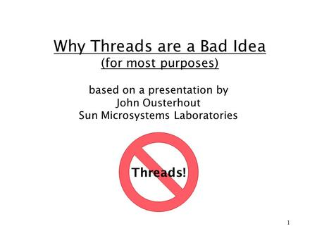 1 Why Threads are a Bad Idea (for most purposes) based on a presentation by John Ousterhout Sun Microsystems Laboratories Threads!