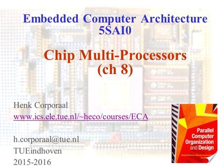 Advanced Computer Architecture pg 1 Embedded Computer Architecture 5SAI0 Chip Multi-Processors (ch 8) Henk Corporaal www.ics.ele.tue.nl/~heco/courses/ECA.