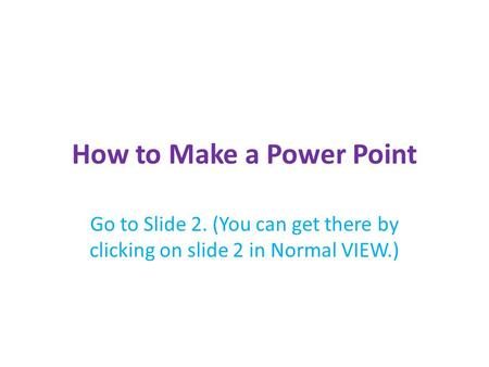 How to Make a Power Point Go to Slide 2. (You can get there by clicking on slide 2 in Normal VIEW.)