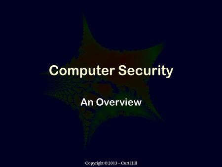 Copyright © 2013 – Curt Hill Computer Security An Overview.