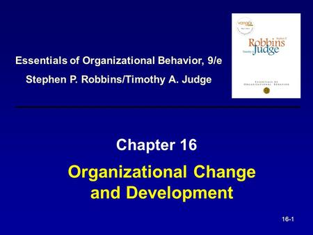 16-1 Organizational Change and Development Chapter 16 Essentials of Organizational Behavior, 9/e Stephen P. Robbins/Timothy A. Judge.