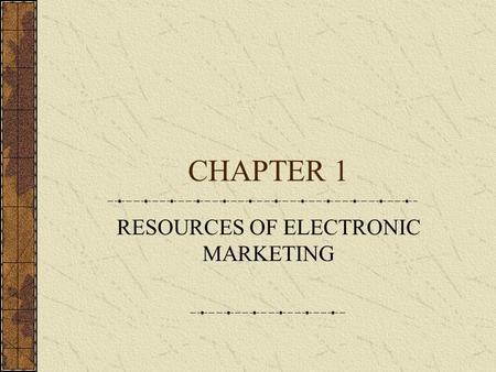 CHAPTER 1 RESOURCES OF ELECTRONIC MARKETING. On-Line Age Narrowcasting Specific product for specific market Listservs On-line messages Electronic funds.