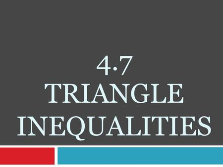 4.7 TRIANGLE INEQUALITIES. Relationship between SIDES and ANGLES:  In every triangle, the longest side is opposite the largest angle.  In every triangle,