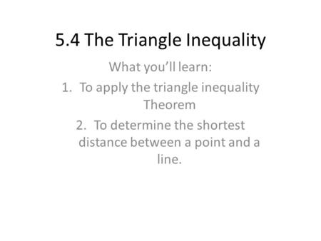 5.4 The Triangle Inequality What you'll learn: 1.To apply the triangle inequality Theorem 2.To determine the shortest distance between a point and a line.