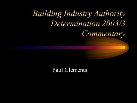Building Industry Authority Determination 2003/3 Commentary Paul Clements.