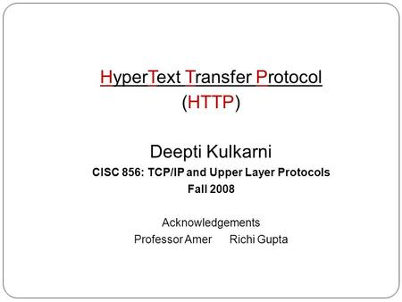 HyperText Transfer Protocol (HTTP) Deepti Kulkarni CISC 856: TCP/IP and Upper Layer Protocols Fall 2008 Acknowledgements Professor Amer Richi Gupta.