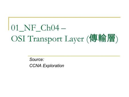 01_NF_Ch04 – OSI Transport Layer ( 傳輸層 ) Source: CCNA Exploration.