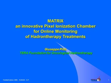 FrontierScience 2005 - 16.09.05 - G.P.1 MATRIX an innovative Pixel Ionization Chamber for Online Monitoring of Hadrontherapy Treatments Giuseppe Pittà.