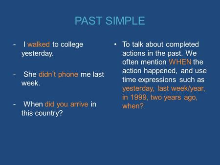 PAST SIMPLE - I walked to college yesterday. - She didn't phone me last week. - When did you arrive in this country? To talk about completed actions in.