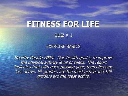 FITNESS FOR LIFE QUIZ # 1 EXERCISE BASICS Healthy People 2020: One health goal is to improve the physical activity level of teens. The report indicates.