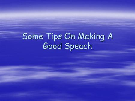 Some Tips On Making A Good Speach. Ten Steps 1.Slow down – We tend to speak quickly when we are nervous. If you speak too quickly, people will see you.