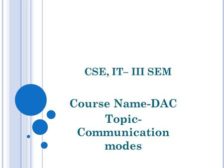 CSE, IT– III SEM Course Name-DAC Topic- Communication modes.
