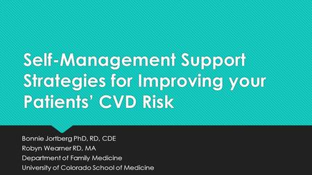 Self-Management Support Strategies for Improving your Patients' CVD Risk Bonnie Jortberg PhD, RD, CDE Robyn Wearner RD, MA Department of Family Medicine.