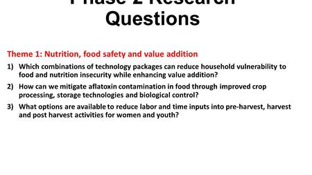 Phase 2 Research Questions Theme 1: Nutrition, food safety and value addition 1)Which combinations of technology packages can reduce household vulnerability.