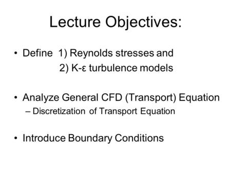 Lecture Objectives: Define 1) Reynolds stresses and 2) K-ε turbulence models Analyze General CFD (Transport) Equation –Discretization of Transport Equation.