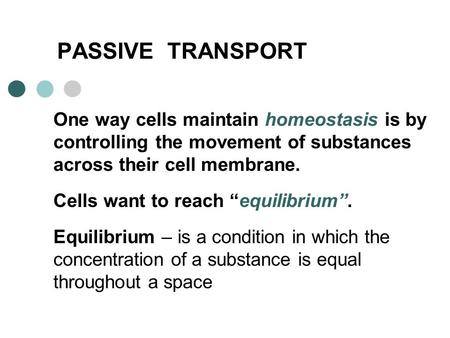 "PASSIVE TRANSPORT One way cells maintain homeostasis is by controlling the movement of substances across their cell membrane. Cells want to reach ""equilibrium""."