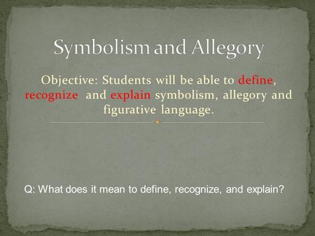 Objective: Students will be able to define, recognize and explain symbolism, allegory and figurative language. Q: What does it mean to define, recognize,