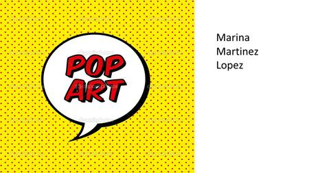 Marina Martinez Lopez. Pop art is an art movement that emerged in the mid-1950s in Britain and in the late 1950s in the United States. Pop art presented.