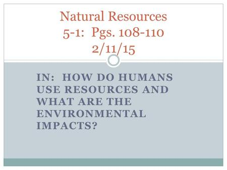 IN: HOW DO HUMANS USE RESOURCES AND WHAT ARE THE ENVIRONMENTAL IMPACTS? Natural Resources 5-1: Pgs. 108-110 2/11/15.