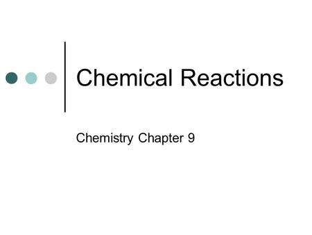 Chemical Reactions Chemistry Chapter 9. Objectives Recognize evidence of chemical change Represent chemical reactions with equations Classify chemical.