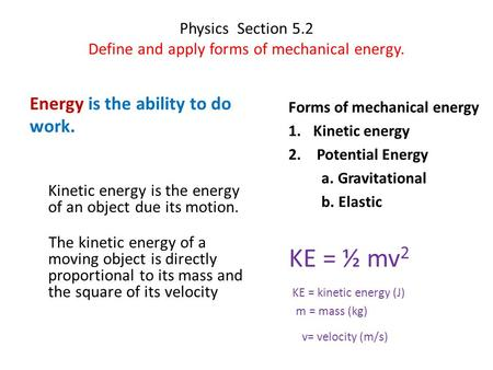 Physics Section 5.2 Define and apply forms of mechanical energy. Energy is the ability to do work. Kinetic energy is the energy of an object due its motion.