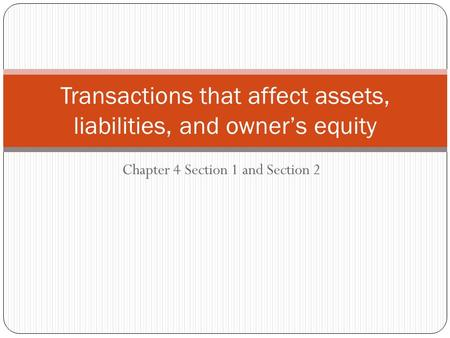 Chapter 4 Section 1 and Section 2 Transactions that affect assets, liabilities, and owner's equity.