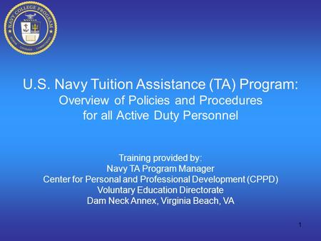 1 U.S. Navy Tuition Assistance (TA) Program: Overview of Policies and Procedures for all Active Duty Personnel Training provided by: Navy TA Program Manager.