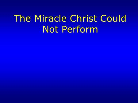 The Miracle Christ Could Not Perform. Jesus Performed Miracles…