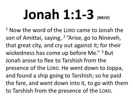 "Jonah 1:1-3 (NKJV) 1 Now the word of the Lord came to Jonah the son of Amittai, saying, 2 ""Arise, go to Nineveh, that great city, and cry out against it;"