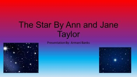 The Star By Ann and Jane Taylor Presentation By: Armani Banks.