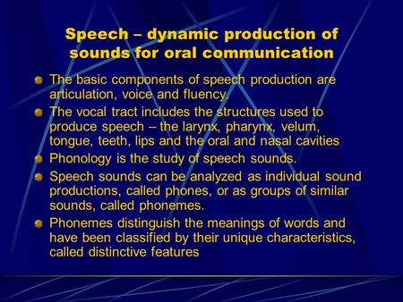 Speech – dynamic production of sounds for oral communication The basic components of speech production are articulation, voice and fluency. The vocal tract.