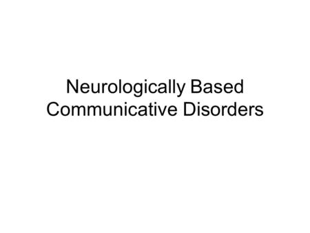 Neurologically Based Communicative Disorders. Disorders Aphasia Apraxia Dysarthria.