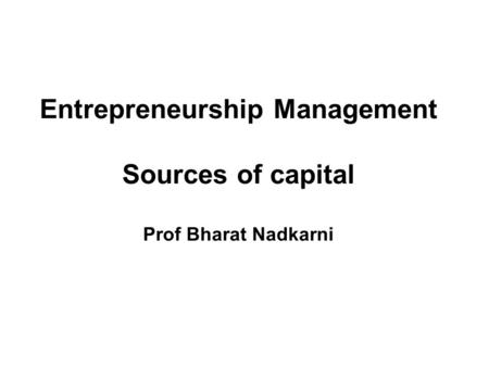 Entrepreneurship Management Sources of capital Prof Bharat Nadkarni.