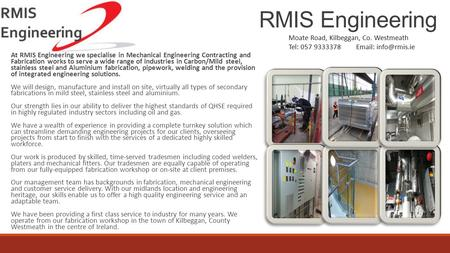 RMIS Engineering At RMIS Engineering we specialise in Mechanical Engineering Contracting and Fabrication works to serve a wide range of industries in Carbon/Mild.