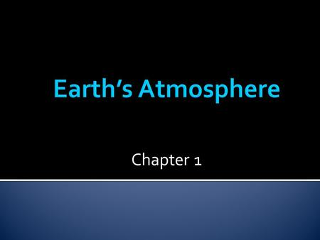 Chapter 1.  A whole layer of air that surrounds Earth  Supports and protects life  Keeps Earth warm  Very thin.