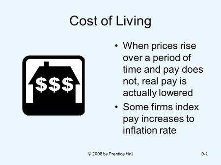 © 2008 by Prentice Hall9-1 Cost of Living When prices rise over a period of time and pay does not, real pay is actually lowered Some firms index pay increases.
