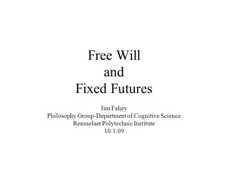 Free Will and Fixed Futures Jim Fahey Philosophy Group-Department of Cognitive Science Rensselaer Polytechnic Institute 10.1.09.