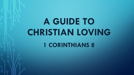 A GUIDE TO CHRISTIAN LOVING 1 CORINTHIANS 8. PAUL'S FOUNDATIONAL POINT The measure of Christian maturity is not how much we know but how well we love.