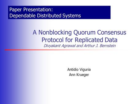 Antidio Viguria Ann Krueger A Nonblocking Quorum Consensus Protocol for Replicated Data Divyakant Agrawal and Arthur J. Bernstein Paper Presentation: Dependable.