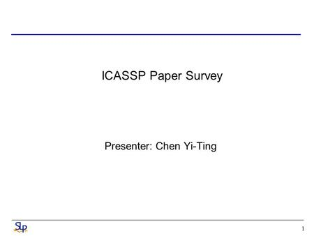 1 ICASSP Paper Survey Presenter: Chen Yi-Ting. 2 Improved Spoken Document Retrieval With Dynamic Key Term Lexicon and Probabilistic Latent Semantic Analysis.