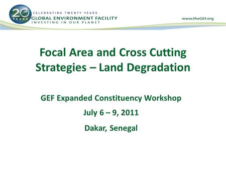 Focal Area and Cross Cutting Strategies – Land Degradation GEF Expanded Constituency Workshop July 6 – 9, 2011 Dakar, Senegal.