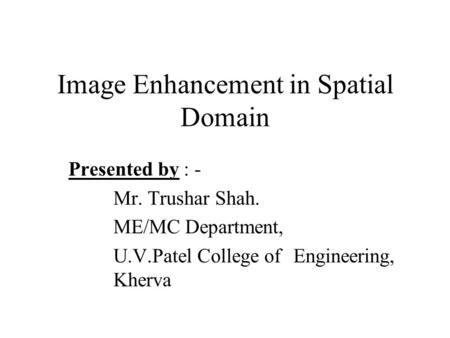 Image Enhancement in Spatial Domain Presented by : - Mr. Trushar Shah. ME/MC Department, U.V.Patel College of Engineering, Kherva.