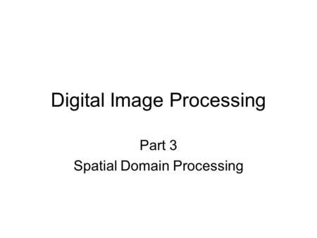 Digital Image Processing Part 3 Spatial Domain Processing.