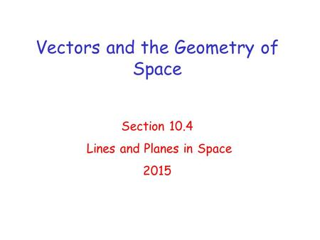 Vectors and the Geometry of Space Section 10.4 Lines and Planes in Space 2015.