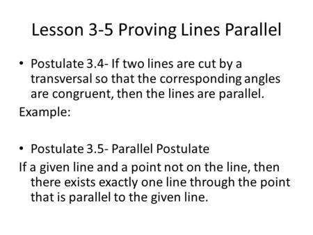 Lesson 3-5 Proving Lines Parallel Postulate 3.4- If two lines are cut by a transversal so that the corresponding angles are congruent, then the lines are.