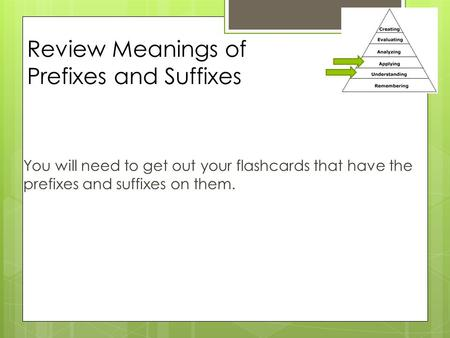 Review Meanings of Prefixes and Suffixes You will need to get out your flashcards that have the prefixes and suffixes on them.