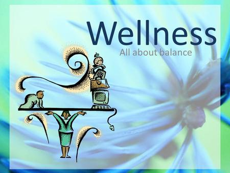 Wellness All about balance. Wellness Wellness is not the same as health. Health generally refers to only the physical well-being of an individual Wellness.