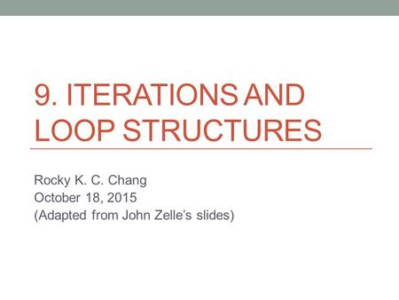 9. ITERATIONS AND LOOP STRUCTURES Rocky K. C. Chang October 18, 2015 (Adapted from John Zelle's slides)