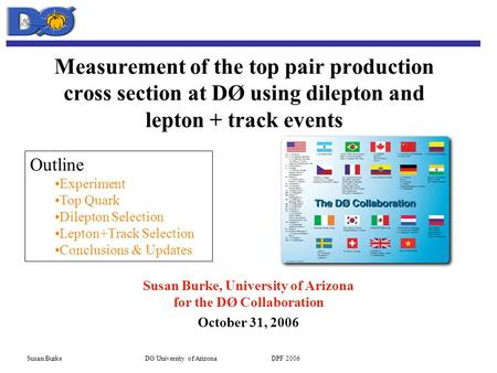 Susan Burke DØ/University of Arizona DPF 2006 Measurement of the top pair production cross section at DØ using dilepton and lepton + track events Susan.