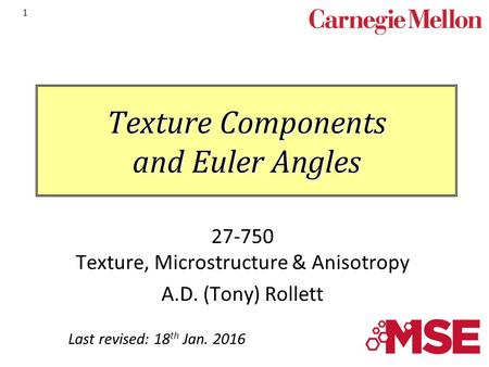 1 Texture Components and Euler Angles 27-750 Texture, Microstructure & Anisotropy A.D. (Tony) Rollett Last revised: 18 th Jan. 2016.